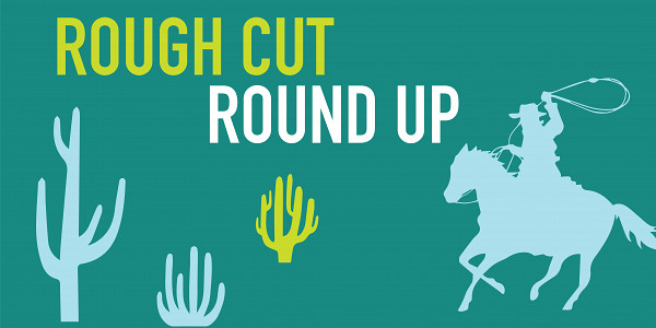 Rough Cut Roundup: February Edition